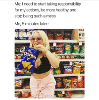 Memes, Oh Well, and Responsibility: Me: I need to start taking responsibility  for my actions, be more healthy and  stop being such a mess  Me, 5 minutes later:  ,스  to Dorits  JA  Dor  ACKE  Dorito  nho Oh well 🤷🏼‍♀️ Follow @confessionsofablonde @confessionsofablonde @confessionsofablonde @confessionsofablonde