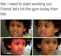 Gym, Working Out, and Today: Me: I need to start working out  Friend: let's hit the gym today then  Me: Meirl