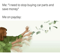 Memes, 🤖, and Payday: Me: I need to stop buyingcar parts and  save money  Me on payday: Funny but true 😂