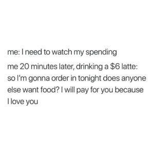 Me irl by patrickdm1998 MORE MEMES: me: I need to watch my spending  me 20 minutes later, drinking a $6 latte:  so I'm gonna order in tonight does anyone  else want food? I will pay for you because  l love you Me irl by patrickdm1998 MORE MEMES