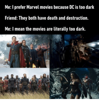 I can't tell WTF is going on...: Me: I prefer Marvel movies because DC is too dark  Friend: They both have death and destruction.  Me: I mean the movies are literally too dark. I can't tell WTF is going on...