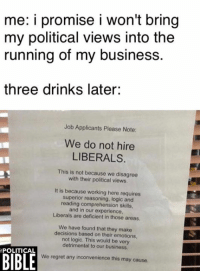 Logic, Memes, and Regret: me: i promise i won't bring  my political views into the  running of my business.  three drinks later:  Job Applicants Please Note:  We do not hire  LIBERALS.  This is not because we disagree  with their political views  It is because working here requires  superior reasoning, logic and  reading comprehension skills  and in our experience,  Liberals are deficient in those areas  We have found that they make  decisions based on their emotions,  not logic. This would be very  detrimental to our business.  BIBLE  POLITICAL  We regret any inconvenience this may cause. Not sure how well this would go down in the UK...
