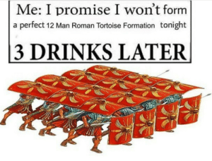Formation, Roman, and Tortoise: Me: I promise I won't form  a perfect 12 Man Roman Tortoise Formation tonight  3 DRINKS LATER not again