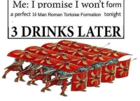 Memes, Formation, and Roman: Me: I promise I won't form  a perfect 16 Man Roman Tortoise Formation tonight  3 DRINKS LATER Happens more than id like to admit