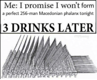 Laters: Me: I promise I won't form  a perfect 256-man Macedonian phalanx tonight  3 DRINKS LATER