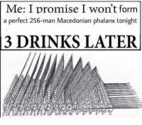 "Memes, Historical, and Macedonian: Me: I promise I won't form  a perfect 256-man Macedonian phalanx tonight  3 DRINKS LATER <p>Historical memes! via /r/MemeEconomy <a href=""https://ift.tt/2qhW8gU"">https://ift.tt/2qhW8gU</a></p>"