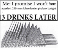 Time, Macedonian, and Single: Me: I promise I won't form  a perfect 256-man Macedonian phalanx tonight  3 DRINKS LATER Every. Single. Time https://t.co/AKf02oAet7