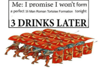 Formation, History, and Roman: Me: I promise I won't fornm  a perfect 16 Man Roman Tortoise Formation tonight  3 DRINKS LATER