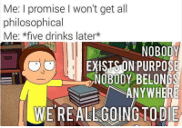 All, Five, and Get: Me: I promise I won't get all  philosophical  Me: *five drinks laterk  NOBODY  EXISTS ON PURPOSE  NOBODY BELONGS  ANYWHERE  WE REALLGOINGTODIE