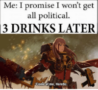 For all my 40k bros: Me: I promise I won't get  all political.  13 DRINKS LATER  Come at me, Heretic. For all my 40k bros