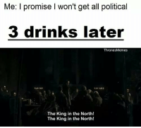Memes, King, and Thrones: Me: I promise I won't get all political  3 drinks later  Thrones Memes  The King in the North!  The King in the North! https://t.co/iKyKweY7Dr