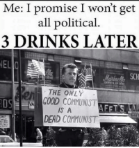 Ariel, Memes, and True: Me: I promise I won't get  all political  3 DRINKS LATER  NEL  THE ONLY  GOOD COMMUNIST  DSE  AFETS  A  DEAD COMMUNIST It's true folks, it's true  Sent in by Ariel, a patriot