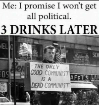 (GC): Me: I promise I won't get  all political.  3 DRINKS LATER  NEL  SCH  rs  THE ONLY  OS  GOOD COMMUNIST  IS A  DEAD COMMUNIST (GC)