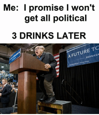 3 Drinks Later: Me: I promise I won't  get all political  3 DRINKS LATER  A FUTURE TO  BERNIESA