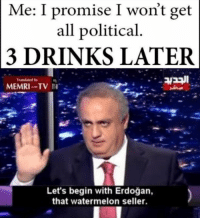 "<p>Politics via /r/memes <a href=""http://ift.tt/2oxMkPd"">http://ift.tt/2oxMkPd</a></p>: Me: I promise I won't get  all political  3 DRINKS LATER  Let's begin with Erdoğan,  that watermelon seller <p>Politics via /r/memes <a href=""http://ift.tt/2oxMkPd"">http://ift.tt/2oxMkPd</a></p>"