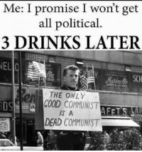Memes, Time, and Communist: Me: I promise I won't get  all political  3 DRINKS LATER  THE ONLY  DS  VGOOD COMMUNIST  S A  DEAD COMMUNIST Me every damn time !!