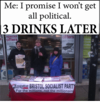 political memes: Me: I promise I won't get  all political.  3 DRINKS LATER  offers  special  offers  299  FIGHT TH  SYSTEM  BRISTOL SOCIALIST PART  ocialist  For the millions not the millionair