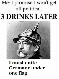 I promise I won't get political https://t.co/NgxdJ89E08: Me: I promise I won't get  all political.  3 DRINKS LATER  I must unite  Germany under  one flag I promise I won't get political https://t.co/NgxdJ89E08