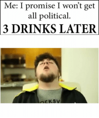 All, Get, and Political: Me: I promise I won't get  all political  3 DRINKS LATER  CKSV https://t.co/skKPeeKSc8