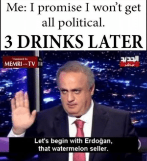 Dank, Memes, and Politics: Me: I promise I won't get  all political  3 DRINKS LATER  ובבוב  Tramated by  MEMRITV  Let's begin with Erdoğan,  that watermelon seller. Politics by Captain_Legend FOLLOW 4 MORE MEMES.