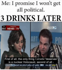 "Sometimes you just let it out.: Me: I promise I won't get  all political  3 DRINKS LATER  MEMRI. TV  First of all, the only thing Canada ""deserves""  is a nuclear Holocaust, second of all Sometimes you just let it out."