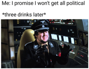 me irl: Me: I promise I won't get all political  *three drinks later*  0 me irl
