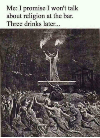 Religion, Bar, and Three: Me: I promise I won't talk  about religion at the bar  Three drinks later...