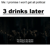 Memes, 🤖, and King: Me: I promise l won't get all political  3 drinks later  The King in the North!  The King in the North!