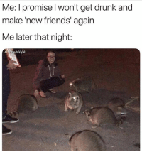 Drunk, Friends, and Girl Memes: Me: I promise l won't get drunk and  make 'new friends' again  Me later that night: Tag thatttt friend ( @cosmoskyle )