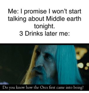 Me Do: Me: I promise won't start  talking about Middle earth  tonight.  3 Drinks later me:  Do you know how the Orcs first came into being?