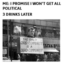 Everytime liberal Trump MAGA PresidentTrump NotMyPresident USA theredpill nothingleft conservative republican libtard regressiveleft makeamericagreatagain DonaldTrump mypresident buildthewall memes funny politics rightwing blm snowflakes: ME: I PROMISEI WON'T GET ALL  POLITICAL  3 DRINKS LATER  EL  SC  THE ONLY  GOOD COMMUNIST  s A  DEAD COMMUNIST  OS Everytime liberal Trump MAGA PresidentTrump NotMyPresident USA theredpill nothingleft conservative republican libtard regressiveleft makeamericagreatagain DonaldTrump mypresident buildthewall memes funny politics rightwing blm snowflakes