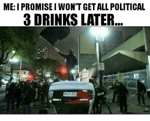 All, Get, and Political: ME: I PROMISEI WON'T GET ALL POLITICAL  3 DRINKS LATER