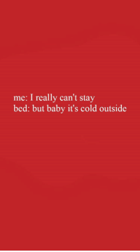 Baby, It's Cold Outside, Cold, and Baby: me: I really can't stay  bed: but baby it's cold outside