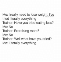 (@tank.sinatra): Me: I really need to lose weight. I've  tried literally everything  Trainer: Have you tried eating less?  Me: No  Trainer: Exercising more?  Me: No  Trainer: Well what have you tried?  Me: Literally everything  @tank.sinatra (@tank.sinatra)