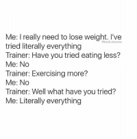 Literally tried EVERYTHING 😭😭: Me: I really need to lose weight. I've  tried literally everything  Trainer: Have you tried eating less?  Me: No  Trainer: Exercising more?  Me: No  Trainer: Well what have you tried?  Me: Literally everything  @tank.sinatra Literally tried EVERYTHING 😭😭