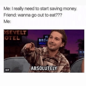 Funny, Gif, and Money: Me: I really need to start saving money.  Friend: wanna go out to eat???  Me:  SEVELT  OTEL  BROA  ABSOLUTELY  GIF 🙃