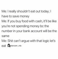 Arguing, Be Like, and Food: Me: I really shouldn't eat out today; I  have to save money  Me: If you buy food with cash, it'll be like  you're not spending money bc the  number in your bank account will be the  same  Me: Shit can't argue with that logic let's  eat sarcasm_only SarcasmOnly