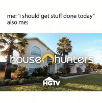 Hgtv, House, and Stuff: me: i should get stuff done today'  also me:  house  HGTV me this entire weekend