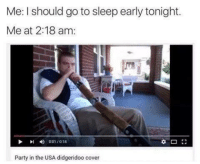 Me I should go to sleep early tonight.  Me at 2:18 am:  Party in the USA didgeridoo cover