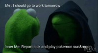 Me I should go to work tomorrow  Inner Me: Report sick and play pokemon sun&moo Ain't that the truth 😂😂 ~ Noctowl ~