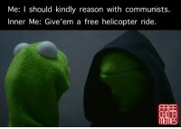 sometimes I'm so torn...: Me: I should kindly reason with communists  Inner Me: Give'em a free helicopter ride.  FREE  MEME5 sometimes I'm so torn...