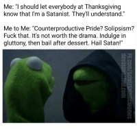 """Happy Thanksgiving!: Me: """"I should let everybody at Thanksgiving  know that I'm a Satanist. They'll understand.""""  Me to Me: """"Counterproductive Pride? Solipsism?  Fuck that. It's not worth the drama. Indulge in  gluttony, then bail after dessert. Hail Satan!"""" Happy Thanksgiving!"""