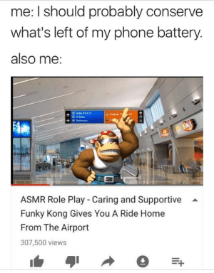 Phone, Home, and MeIRL: me: I should probably conserve  what's left of my phone battery  also me  Gates ES-E1S  B D Gates  ET  ASMR Role Play - Caring and Supportive  Funky Kong Gives You A Ride Home  From The Airport  307,500 views Meirl
