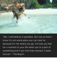 """you: """"Me, I still believe in paradise. But now at least  know it's not some place you can look for  because it's not where you go. It's how you feel  for a moment in your life when you're a part of  something and if you find that moment, it lasts  forever.""""- The Beach you"""