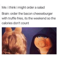 Brain, The Weekend, and Girl Memes: Me: i think i might order a salad  Brain: order the bacon cheeseburger  with truffle fries, its the weekend so the  calories don't count