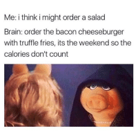 Brain, The Weekend, and Girl Memes: Me: i think i might order a salad  Brain: order the bacon cheeseburger  with truffle fries, its the weekend so the  calories don't count me every weekend