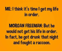 Drunk, Life, and Memes: ME: I think it's time I get my life  in order.  MORGAN FREEMAN: But he  would not get his life in order.  In fact, he got drunk that night  and fought a raccoon.
