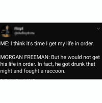 So, how was your weekend?: ME: I think it's time I get my life in order.  MORGAN FREEMAN: But he would not get  his life in order. In fact, he got drunk that  night and fought a raccoon. So, how was your weekend?