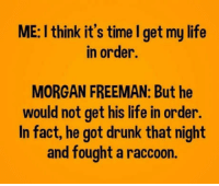 Drunk, Life, and Morgan Freeman: ME: I think it's time I get my life  in order.  MORGAN FREEMAN: But he  would not get his life in order  In fact, he got drunk that night  and fought a raccoon meirl