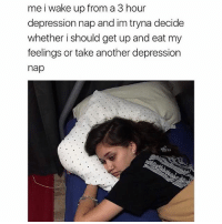 """Hoes, Memes, and Shower: me i wake up from a 3 hour  depression nap and im tryna decide  whether i should get up and eat my  feelings or take another depression  nap I'm trying to decide if I should go blackout tonight so I'll have an even better depression nap tomorrow. 🤔 (I go from deep depression to """"where the hoes at?"""" in about 2 shots of whiskey and a shower.)"""